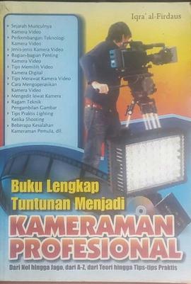 Buku lengkap tuntunan menjadi kameramen profesional : dari nol hingga jago, dari A-Z, dari teori hingga tips-tips praktis